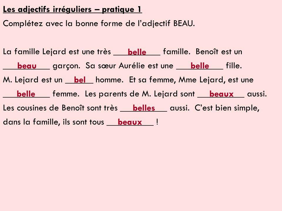 Les adjectifs irréguliers – pratique 1 Complétez avec la bonne forme de ladjectif BEAU. La famille Lejard est une très __________ famille. Benoît est