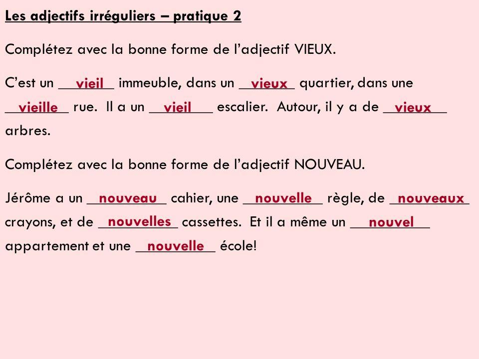 Les adjectifs irréguliers – pratique 2 Complétez avec la bonne forme de ladjectif VIEUX. Cest un _______ immeuble, dans un _______ quartier, dans une