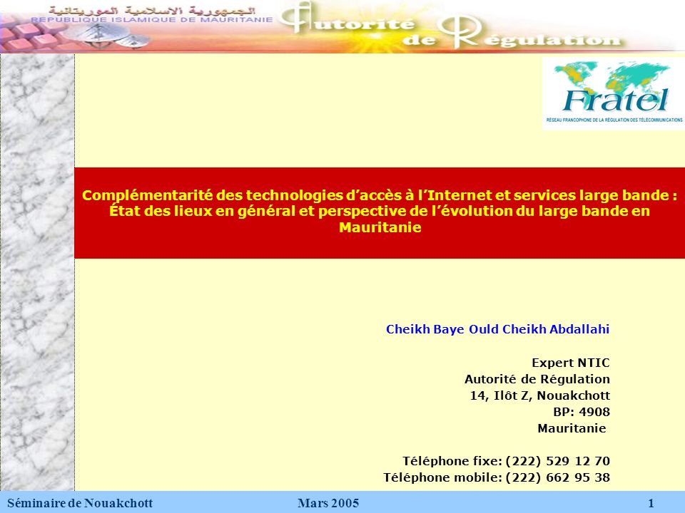 Cheikh Baye Ould Cheikh Abdallahi Expert NTIC Autorité de Régulation 14, Ilôt Z, Nouakchott BP: 4908 Mauritanie Téléphone fixe: (222) 529 12 70 Téléph
