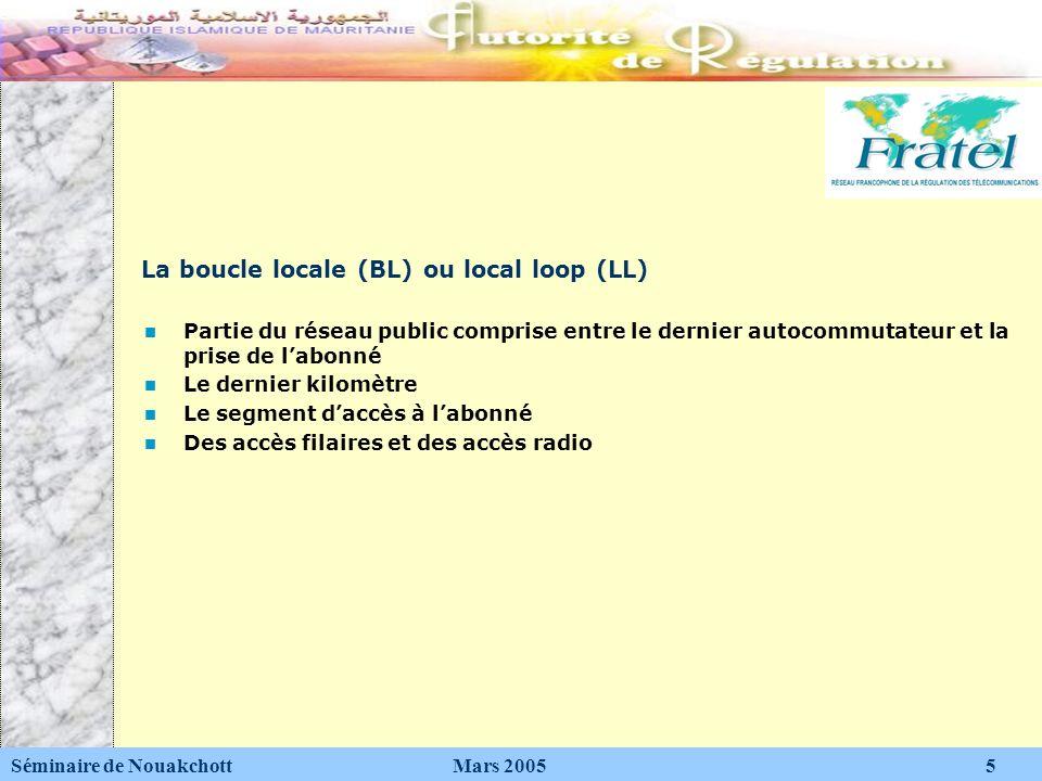 La boucle locale (BL) ou local loop (LL) Séminaire de Nouakchott Mars 2005 5 Partie du réseau public comprise entre le dernier autocommutateur et la p