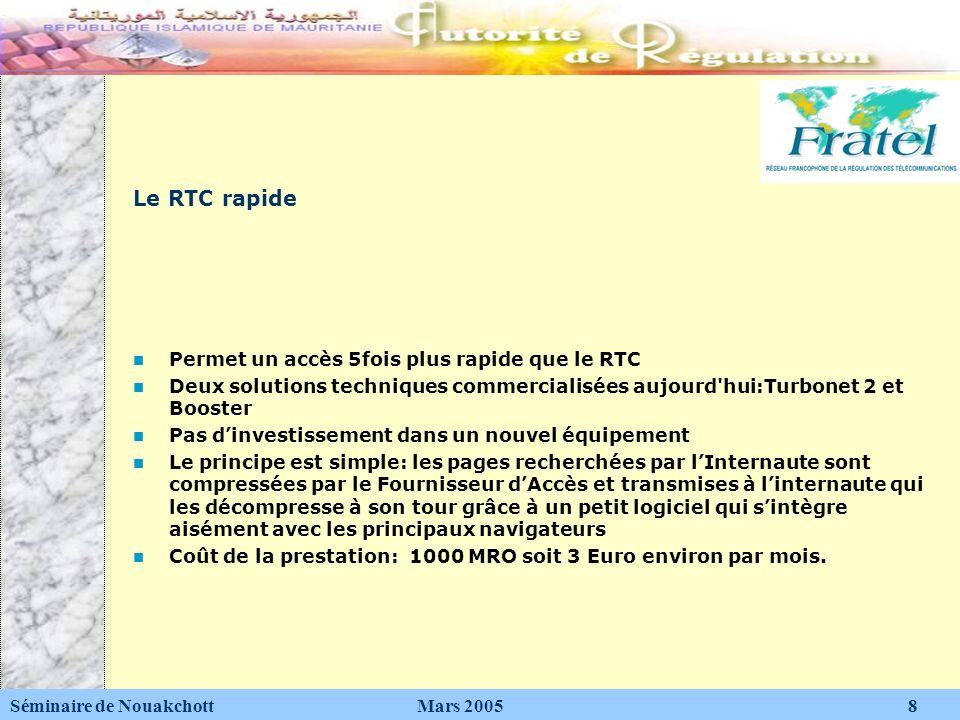 Le RNIS (Réseau Numérique à intégration de Services) Deux fois plus rapide que le RTC Un débit qui va de 64 à 128 Kbps Séminaire de Nouakchott Mars 2005 9