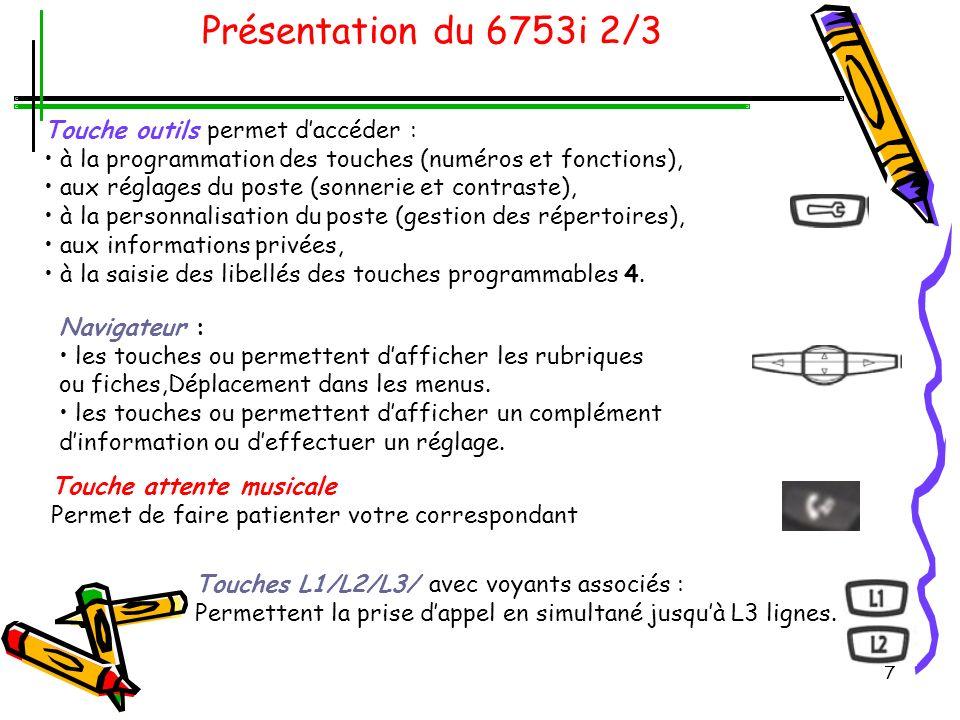 7 Présentation du 6753i 2/3 Touche outils permet daccéder : à la programmation des touches (numéros et fonctions), aux réglages du poste (sonnerie et contraste), à la personnalisation du poste (gestion des répertoires), aux informations privées, à la saisie des libellés des touches programmables 4.