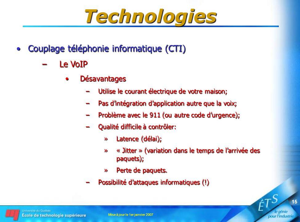 Mise à jour le 1er janvier 2007 15 Technologies Couplage téléphonie informatique (CTI)Couplage téléphonie informatique (CTI) –Le VoIP DésavantagesDésavantages –Utilise le courant électrique de votre maison; –Pas dintégration dapplication autre que la voix; –Problème avec le 911 (ou autre code durgence); –Qualité difficile à contrôler: »Latence (délai); »« Jitter » (variation dans le temps de larrivée des paquets); »Perte de paquets.