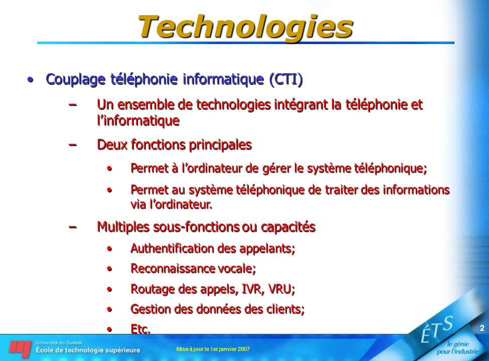 Mise à jour le 1er janvier 2007 2 Technologies Couplage téléphonie informatique (CTI)Couplage téléphonie informatique (CTI) –Un ensemble de technologies intégrant la téléphonie et linformatique –Deux fonctions principales Permet à lordinateur de gérer le système téléphonique;Permet à lordinateur de gérer le système téléphonique; Permet au système téléphonique de traiter des informations via lordinateur.Permet au système téléphonique de traiter des informations via lordinateur.