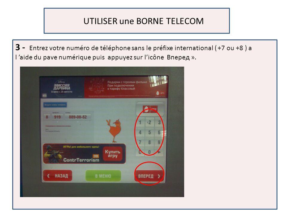 UTILISER une BORNE TELECOM 3 - Entrez votre numéro de téléphone sans le préfixe international ( +7 ou +8 ) a l aide du pave numérique puis appuyez sur licône Вперед ».