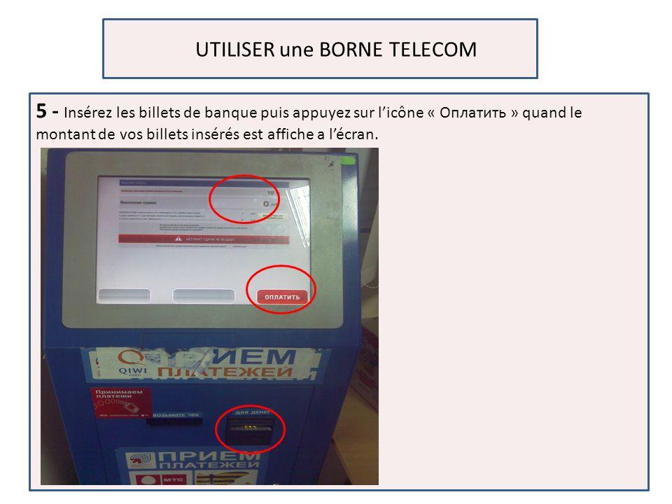 UTILISER une BORNE TELECOM 5 - Insérez les billets de banque puis appuyez sur licône « Оплатить » quand le montant de vos billets insérés est affiche a lécran.