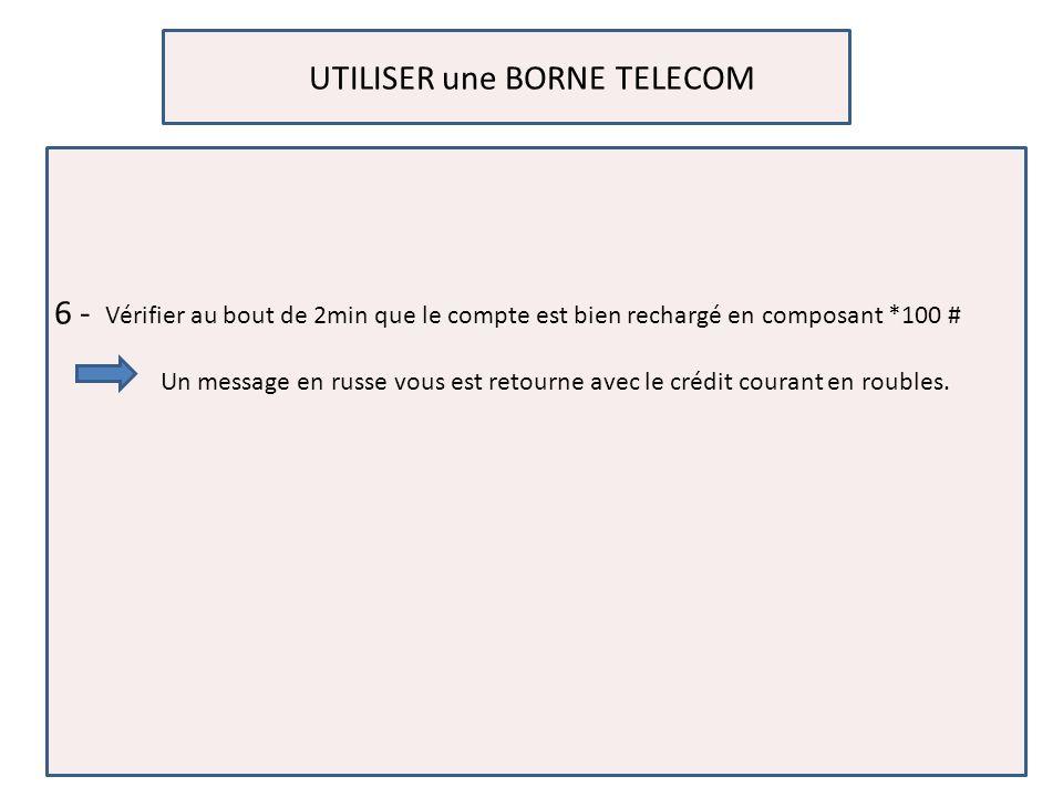 UTILISER une BORNE TELECOM 6 - Vérifier au bout de 2min que le compte est bien rechargé en composant *100 # Un message en russe vous est retourne avec le crédit courant en roubles.