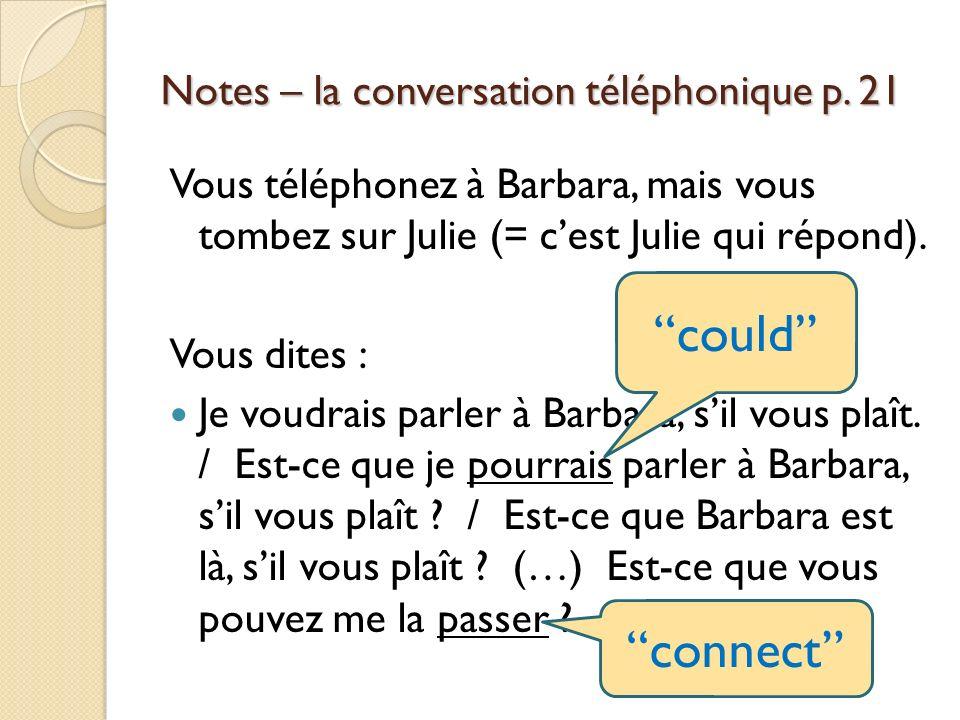 Notes – la conversation téléphonique p. 21 Vous téléphonez à Barbara, mais vous tombez sur Julie (= cest Julie qui répond). Vous dites : Je voudrais p