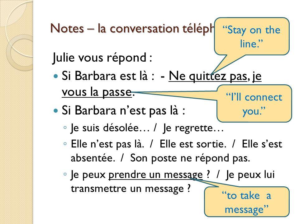 Notes – la conversation téléphonique p. 21 Julie vous répond : Si Barbara est là : - Ne quittez pas, je vous la passe. Si Barbara nest pas là : Je sui