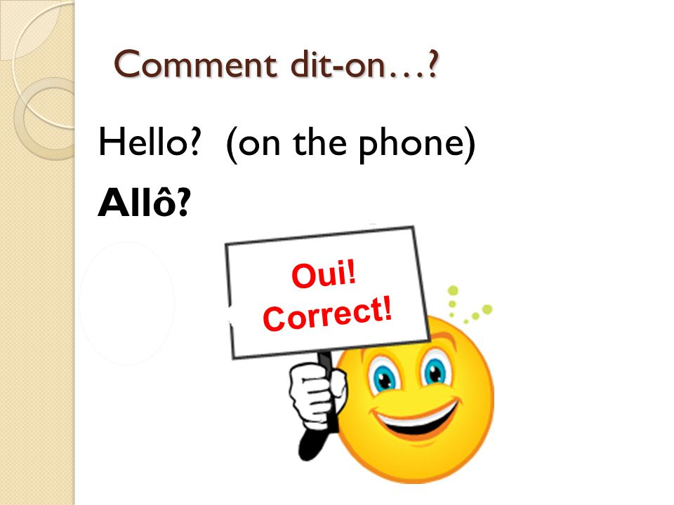 Non! Incorrect! Oui! Correct! Comment dit-on…? Hello? (on the phone) Allô?