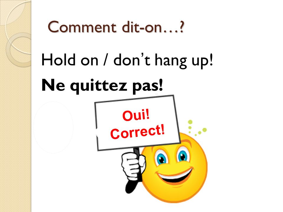 Non! Incorrect! Oui! Correct! Comment dit-on…? Youre welcome (formal). Je vous en prie.