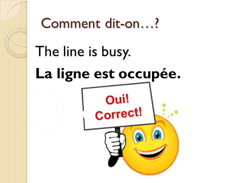 Non.Incorrect. Oui. Correct. Comment dit-on…. I would like to speak to Eli.