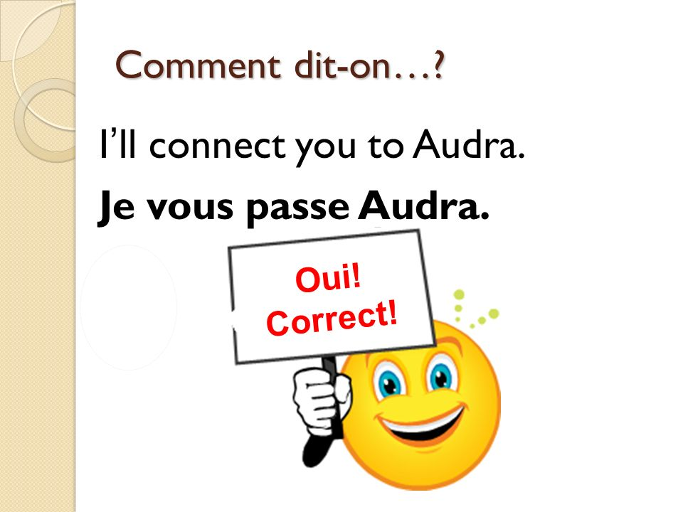 Non! Incorrect! Oui! Correct! Comment dit-on…? Ill connect you to Audra. Je vous passe Audra.