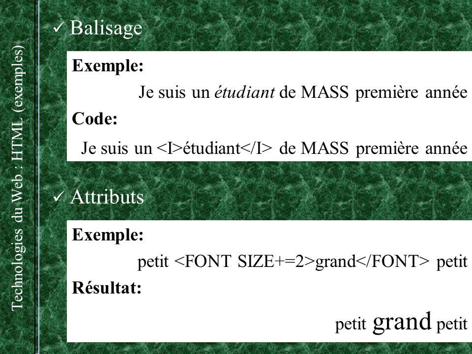Technologies du Web : HTML (exemples) Exemple: Je suis un étudiant de MASS première année Code: Je suis un étudiant de MASS première année Attributs Exemple: petit grand petit Résultat: petit grand petit Balisage