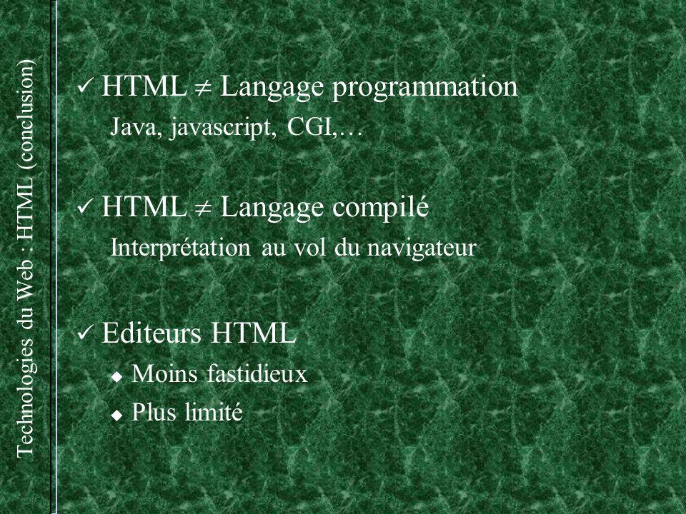 Technologies du Web : HTML (conclusion) HTML Langage programmation Java, javascript, CGI,… HTML Langage compilé Interprétation au vol du navigateur Editeurs HTML Moins fastidieux Plus limité