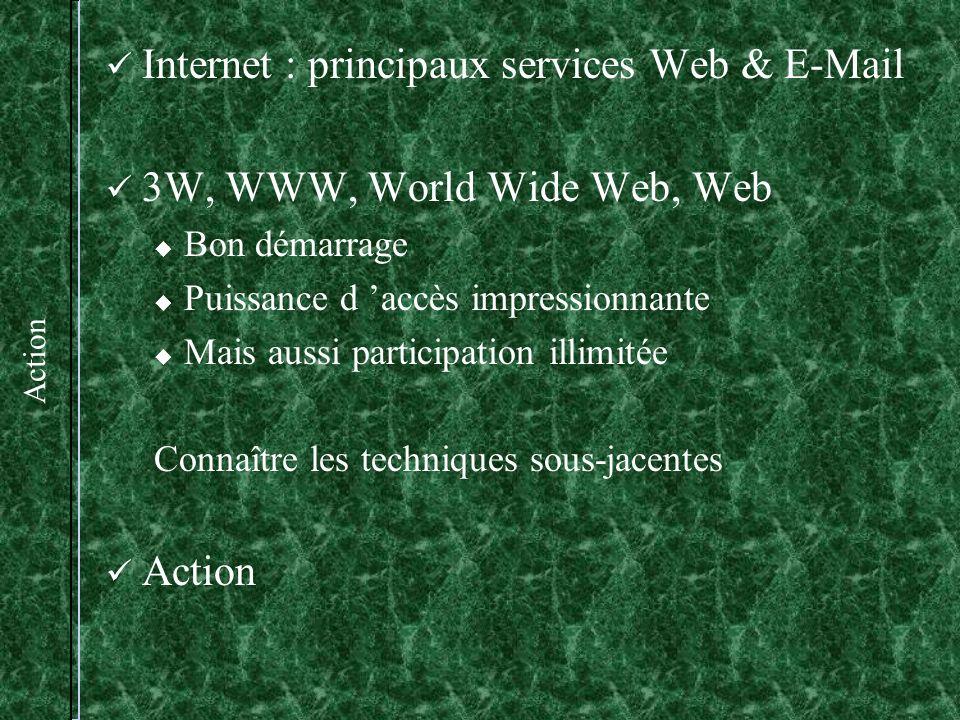 Action Internet : principaux services Web & E-Mail 3W, WWW, World Wide Web, Web Bon démarrage Puissance d accès impressionnante Mais aussi participation illimitée Connaître les techniques sous-jacentes Action