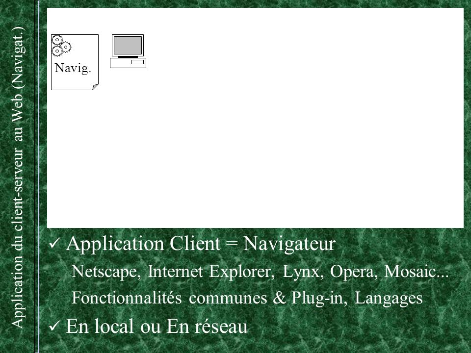 Application du client-serveur au Web (HTTPD) Protocole : (HyperText Transfer Protocol) Serveur : HTTPD (Démon HTTP) Pages Web Multi-connexion Navig.