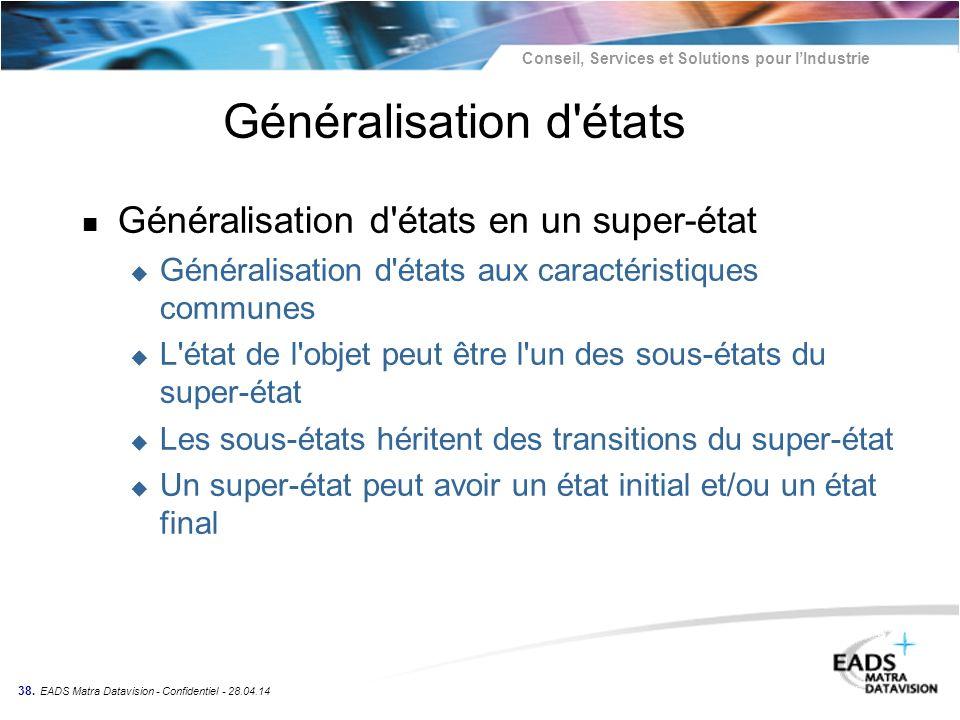 Conseil, Services et Solutions pour lIndustrie 38. EADS Matra Datavision - Confidentiel - 28.04.14 Généralisation d'états n Généralisation d'états en