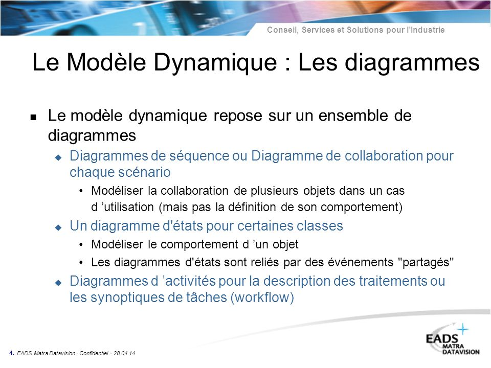 Conseil, Services et Solutions pour lIndustrie 4. EADS Matra Datavision - Confidentiel - 28.04.14 Le Modèle Dynamique : Les diagrammes n Le modèle dyn