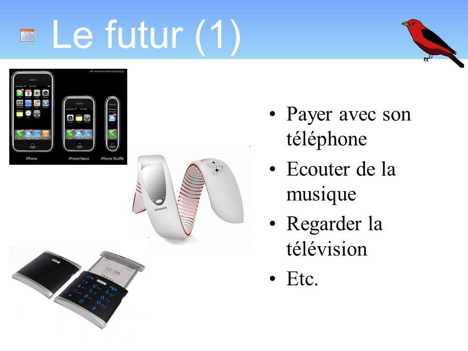 Le futur (1) Payer avec son téléphone Ecouter de la musique Regarder la télévision Etc.