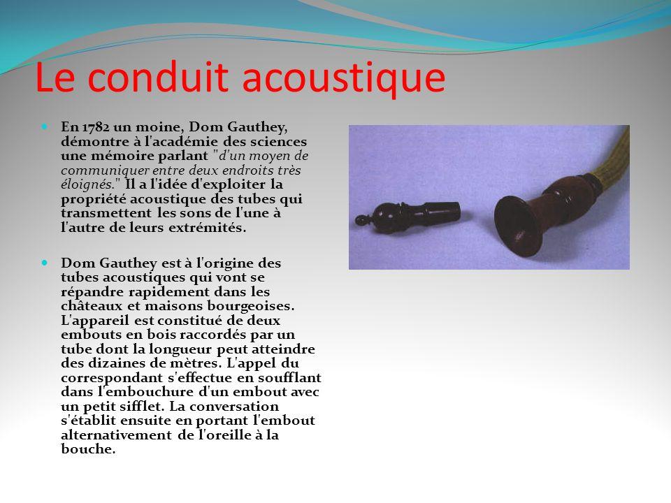Le conduit acoustique En 1782 un moine, Dom Gauthey, démontre à l académie des sciences une mémoire parlant d un moyen de communiquer entre deux endroits très éloignés. Il a l idée d exploiter la propriété acoustique des tubes qui transmettent les sons de l une à l autre de leurs extrémités.