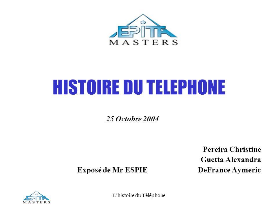 Lhistoire du Téléphone HISTOIRE DU TELEPHONE 25 Octobre 2004 Pereira Christine Guetta Alexandra Exposé de Mr ESPIE DeFrance Aymeric