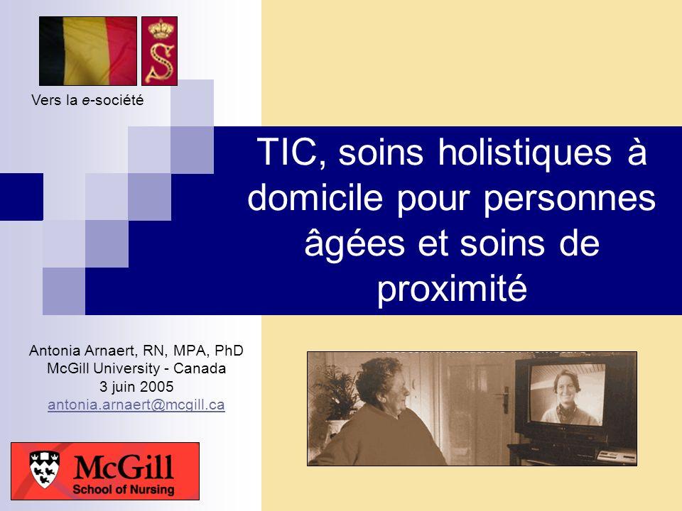 TIC, soins holistiques à domicile pour personnes âgées et soins de proximité Antonia Arnaert, RN, MPA, PhD McGill University - Canada 3 juin 2005 anto