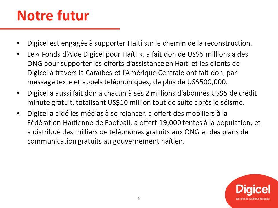 Notre futur En dépit de la situation difficile du pays, Digicel Haiti a pu atteindre tous ses objectifs avec succès, ce qui lui permet dêtre aujourdhui lun des marchés les plus rentables du groupe Digicel.