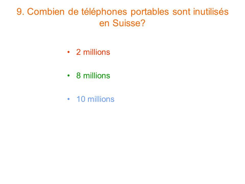 9. Combien de téléphones portables sont inutilisés en Suisse? 2 millions 8 millions 10 millions
