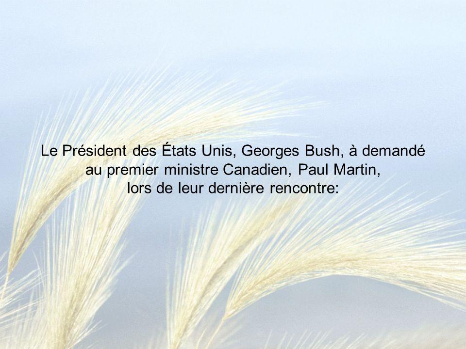 Le Président des États Unis, Georges Bush, à demandé au premier ministre Canadien, Paul Martin, lors de leur dernière rencontre: