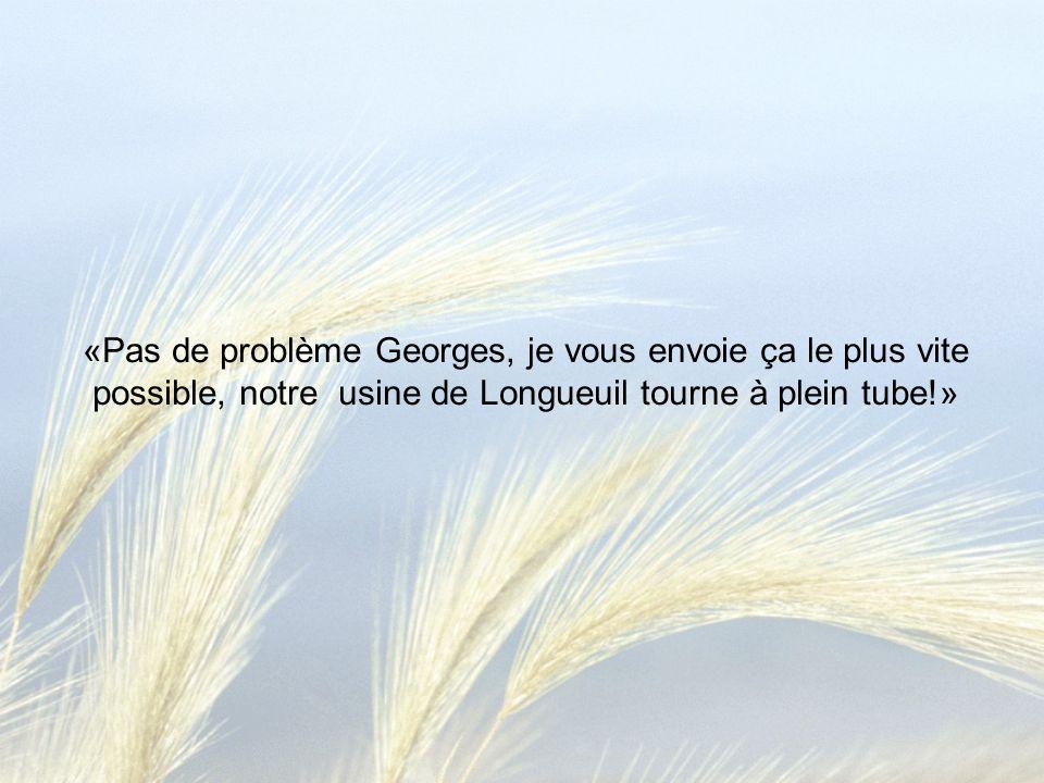 «Pas de problème Georges, je vous envoie ça le plus vite possible, notre usine de Longueuil tourne à plein tube!»