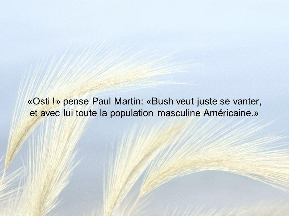 «Osti !» pense Paul Martin: «Bush veut juste se vanter, et avec lui toute la population masculine Américaine.»