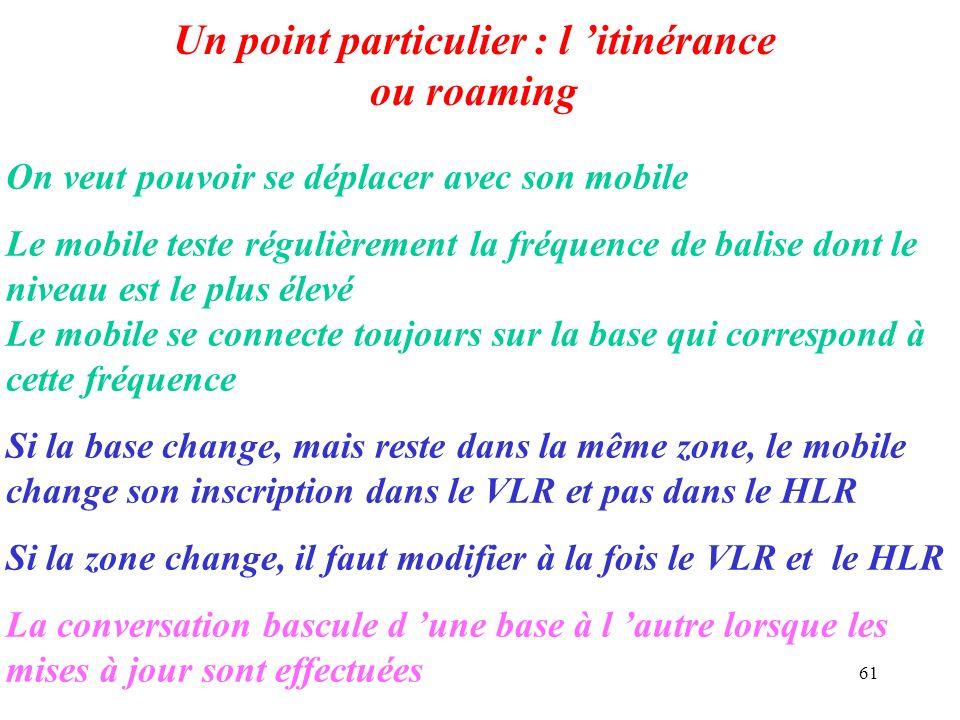 61 Un point particulier : l itinérance ou roaming On veut pouvoir se déplacer avec son mobile Le mobile teste régulièrement la fréquence de balise don