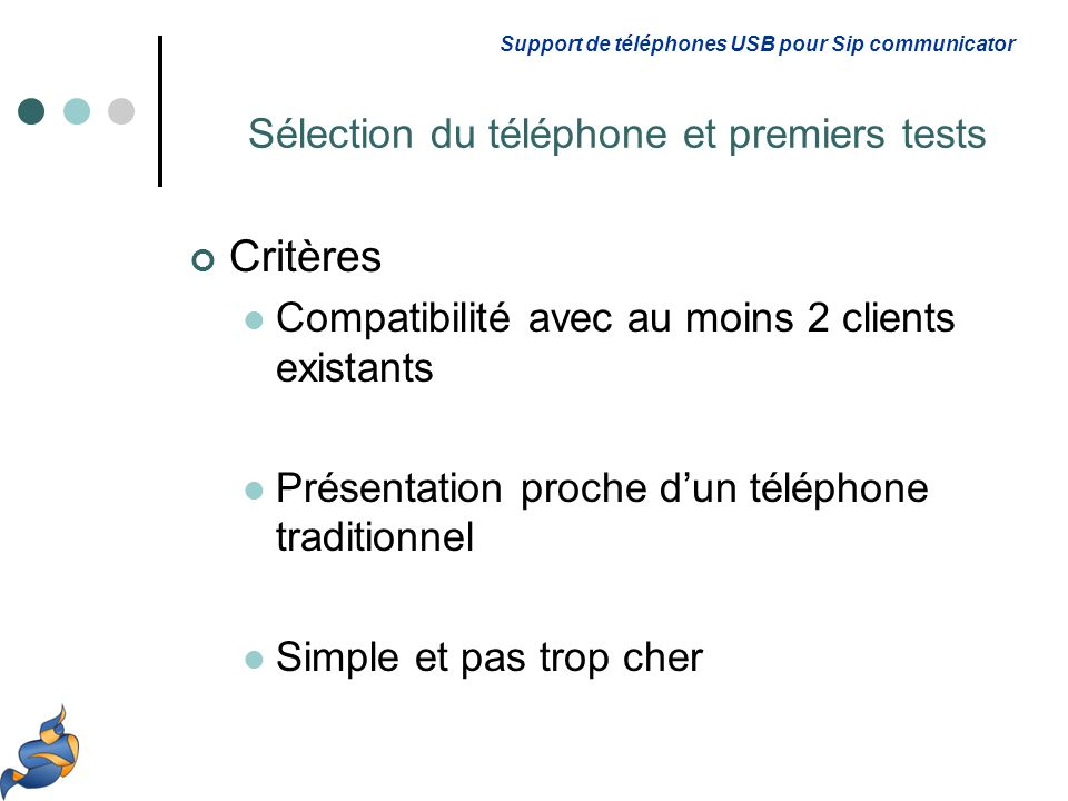 Critères Compatibilité avec au moins 2 clients existants Présentation proche dun téléphone traditionnel Simple et pas trop cher Support de téléphones USB pour Sip communicator Sélection du téléphone et premiers tests