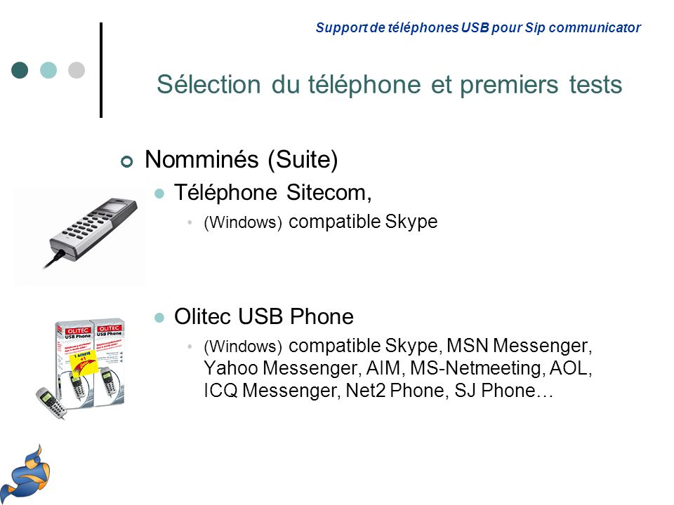 Nomminés (Suite) Téléphone Sitecom, (Windows) compatible Skype Olitec USB Phone (Windows) compatible Skype, MSN Messenger, Yahoo Messenger, AIM, MS-Netmeeting, AOL, ICQ Messenger, Net2 Phone, SJ Phone… Support de téléphones USB pour Sip communicator Sélection du téléphone et premiers tests