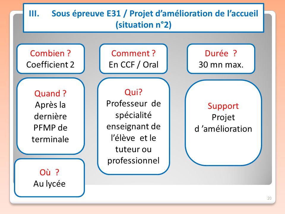 20 III. Sous épreuve E31 / Projet damélioration de laccueil (situation n°2) Combien ? Coefficient 2 Quand ? Après la dernière PFMP de terminale Commen