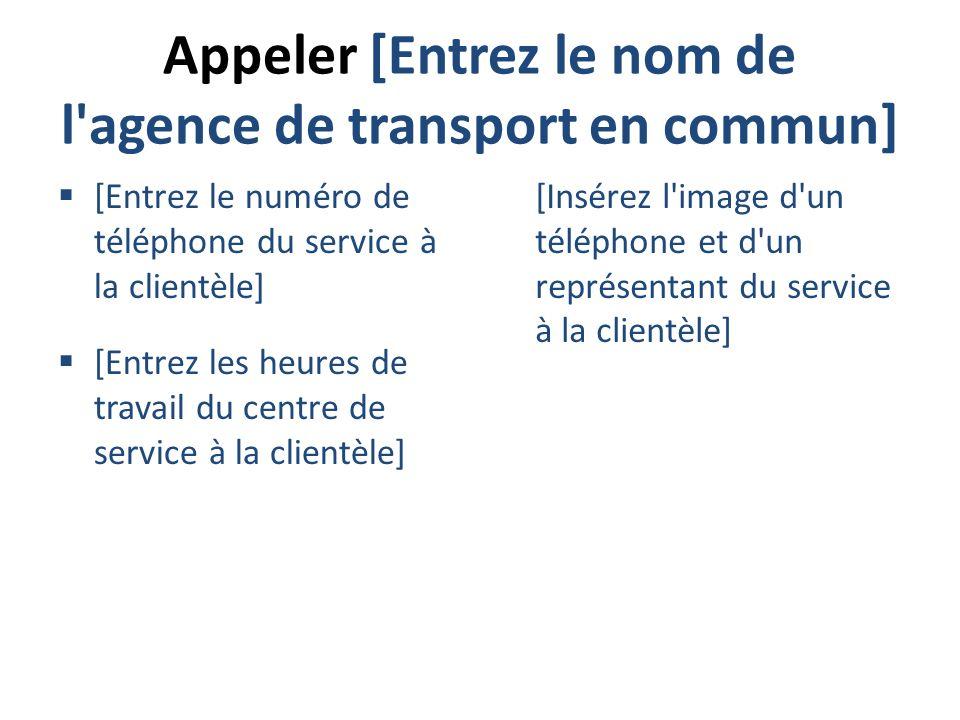 Appeler [Entrez le nom de l'agence de transport en commun] [Entrez le numéro de téléphone du service à la clientèle] [Entrez les heures de travail du