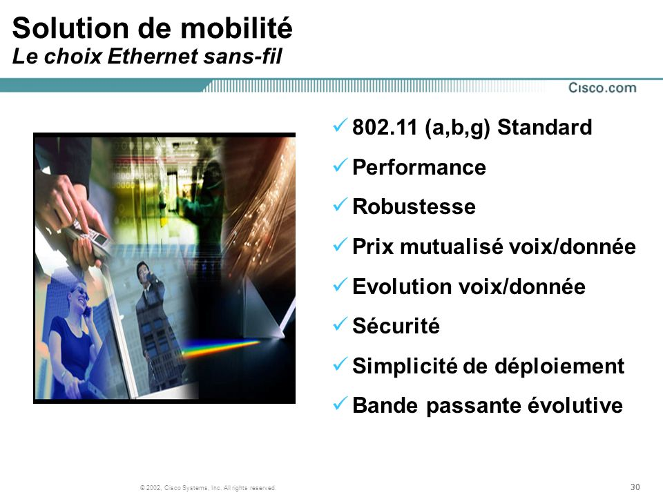 30 © 2002, Cisco Systems, Inc. All rights reserved. Solution de mobilité Le choix Ethernet sans-fil 802.11 (a,b,g) Standard Performance Robustesse Pri