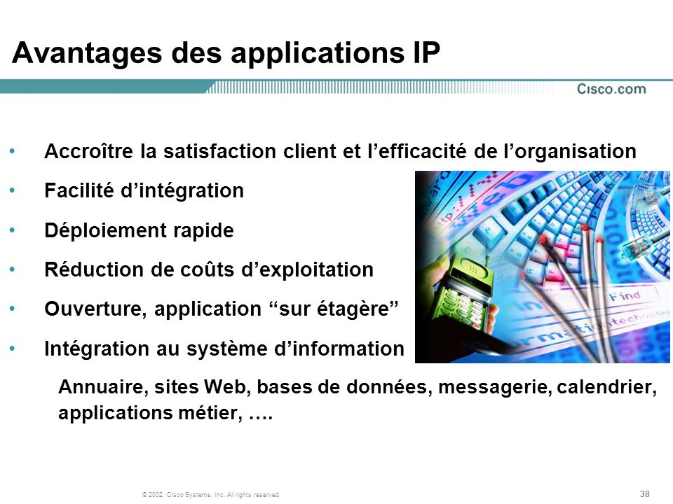 38 © 2002, Cisco Systems, Inc. All rights reserved. Avantages des applications IP Accroître la satisfaction client et lefficacité de lorganisation Fac