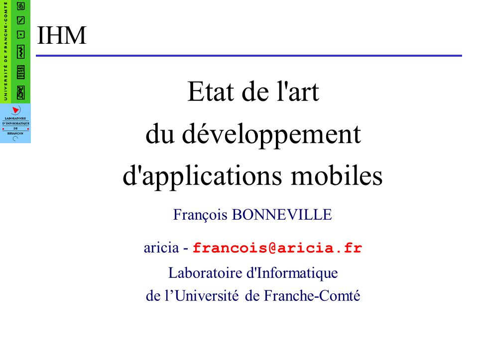 IHM Etat de l art du développement d applications mobiles François BONNEVILLE aricia - francois@aricia.fr Laboratoire d Informatique de lUniversité de Franche-Comté