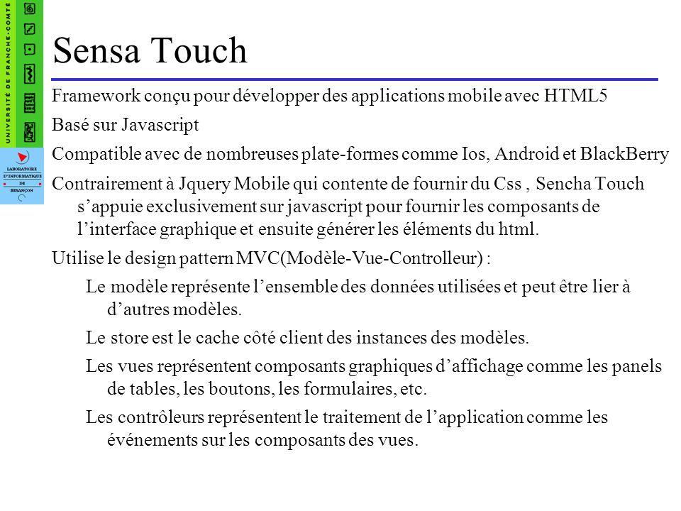 Sensa Touch Framework conçu pour développer des applications mobile avec HTML5 Basé sur Javascript Compatible avec de nombreuses plate-formes comme Ios, Android et BlackBerry Contrairement à Jquery Mobile qui contente de fournir du Css, Sencha Touch sappuie exclusivement sur javascript pour fournir les composants de linterface graphique et ensuite générer les éléments du html.