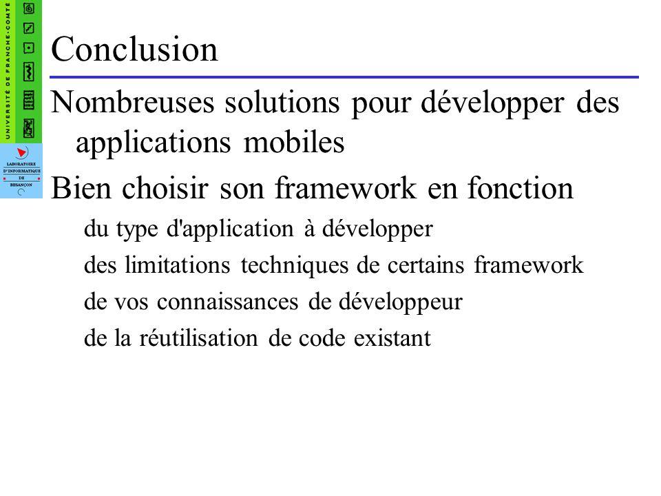 Conclusion Nombreuses solutions pour développer des applications mobiles Bien choisir son framework en fonction du type d application à développer des limitations techniques de certains framework de vos connaissances de développeur de la réutilisation de code existant