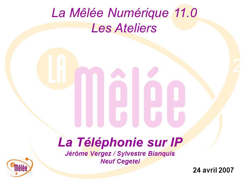 La Mêlée Numérique 11.0 Les Ateliers 24 avril 2007 2 La Téléphonie sur IP Jérôme Vergez / Sylvestre Bianquis Neuf Cegetel