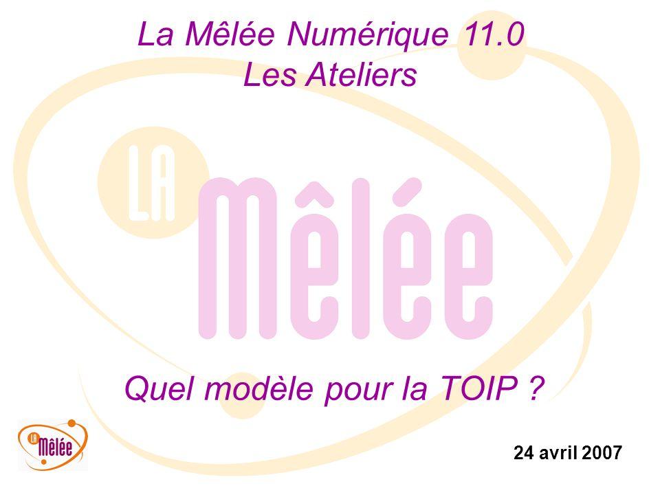 La Mêlée Numérique 11.0 Les Ateliers 24 avril 2007 Quel modèle pour la TOIP ?