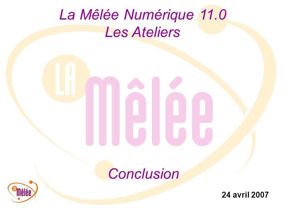 La Mêlée Numérique 11.0 Les Ateliers 24 avril 2007 Conclusion