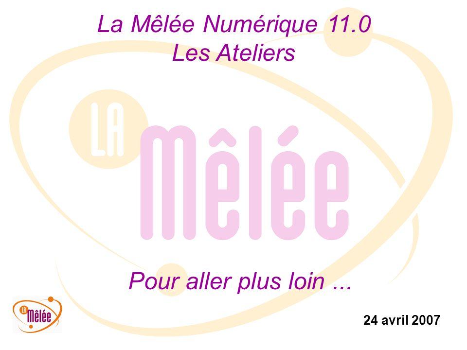 La Mêlée Numérique 11.0 Les Ateliers 24 avril 2007 Pour aller plus loin...