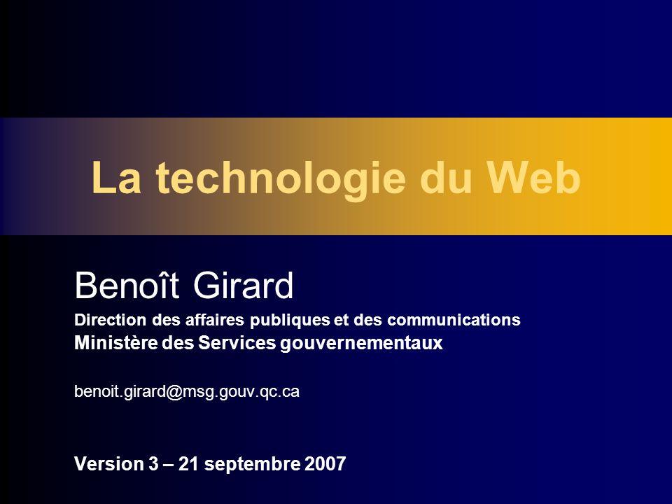 La technologie du Web Benoît Girard Direction des affaires publiques et des communications Ministère des Services gouvernementaux benoit.girard@msg.gouv.qc.ca Version 3 – 21 septembre 2007