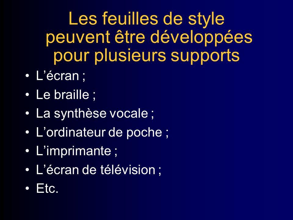 Les feuilles de style peuvent être développées pour plusieurs supports Lécran ; Le braille ; La synthèse vocale ; Lordinateur de poche ; Limprimante ; Lécran de télévision ; Etc.