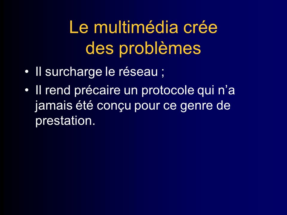 Le multimédia crée des problèmes Il surcharge le réseau ; Il rend précaire un protocole qui na jamais été conçu pour ce genre de prestation.