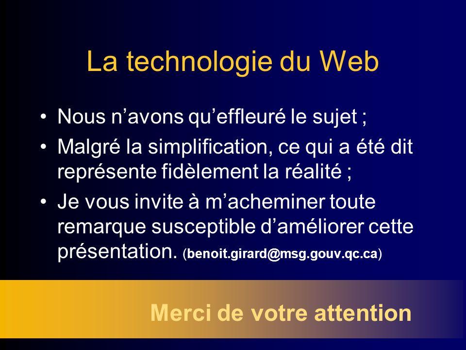 La technologie du Web Nous navons queffleuré le sujet ; Malgré la simplification, ce qui a été dit représente fidèlement la réalité ; Je vous invite à macheminer toute remarque susceptible daméliorer cette présentation.